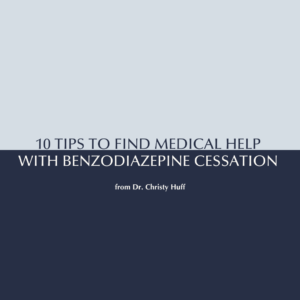 10 Tips to Find Medical Help with Benzodiazepine Cessation from Dr. Christy Huff
